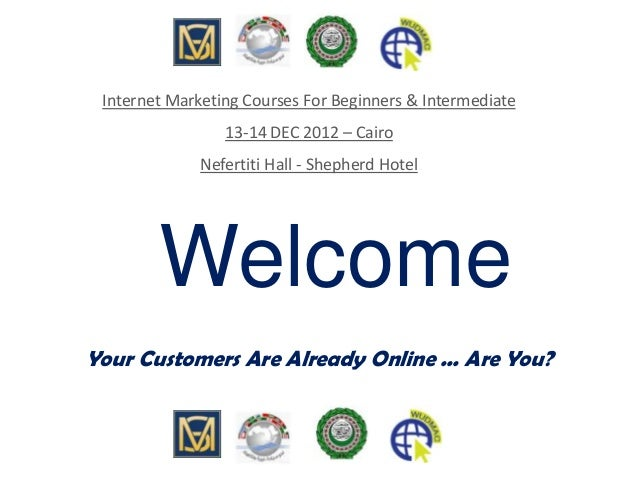 Welcome Your Customers Are Already Online ... Are You? Internet Marketing Courses For Beginners & Intermediate 13-14 DEC 2...