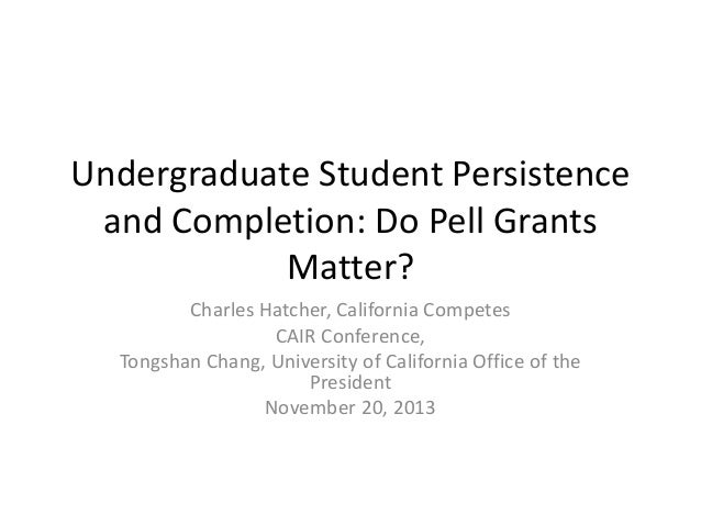 Undergraduate Student Persistence and Completion: Do Pell Grants Matter? Charles Hatcher, California Competes CAIR Confere...