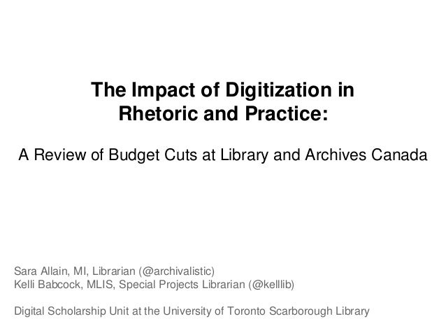 The Impact of Digitization inRhetoric and Practice:A Review of Budget Cuts at Library and Archives CanadaSara Allain, MI, ...