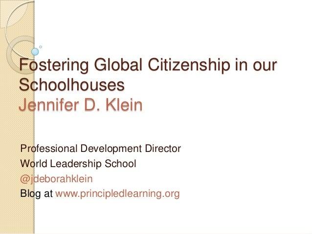 Fostering Global Citizenship in our Schoolhouses Jennifer D. Klein Professional Development Director World Leadership Scho...