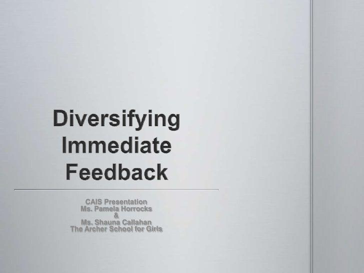 Diversifying Immediate Feedback<br />CAIS Presentation<br />Ms. Pamela Horrocks<br />&<br />Ms. Shauna Callahan<br />The A...