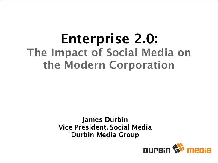 Enterprise 2.0: The Impact of Social Media on   the Modern Corporation                 James Durbin      Vice President, S...