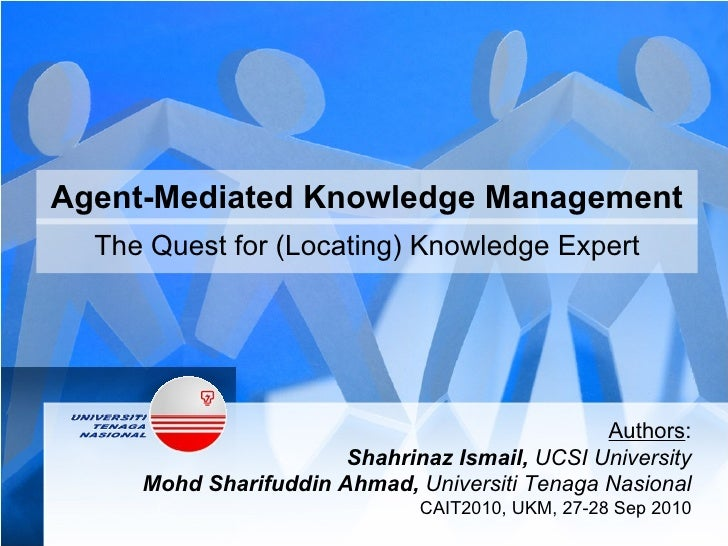Agent-Mediated Knowledge Management The Quest for (Locating) Knowledge Expert Authors : Shahrinaz Ismail,  UCSI University...