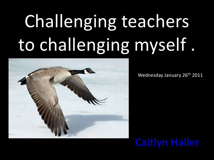 Challenging teachers to challenging myself .<br />Wednesday January 26th 2011<br />Caitlyn Haller<br />