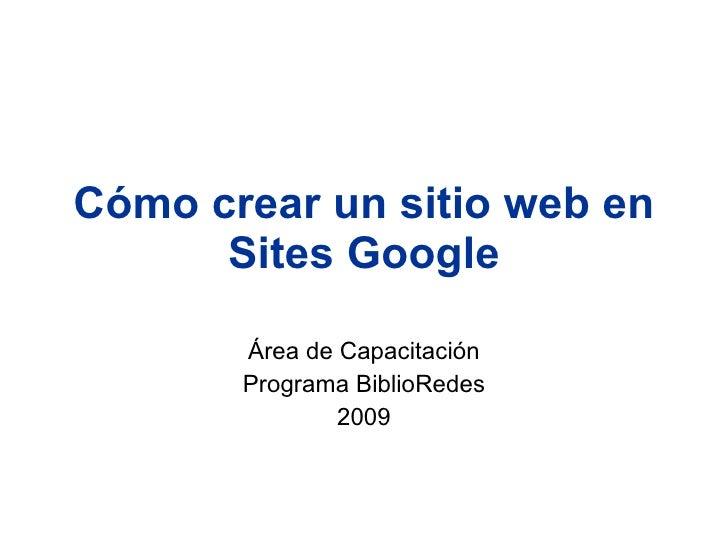 Cómo crear un sitio web en       Sites Google         Área de Capacitación        Programa BiblioRedes                2009