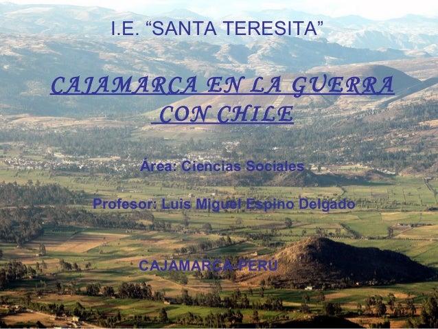 """CAJAMARCA EN LA GUERRA CON CHILE I.E. """"SANTA TERESITA"""" Área: Ciencias Sociales Profesor: Luis Miguel Espino Delgado CAJAMA..."""