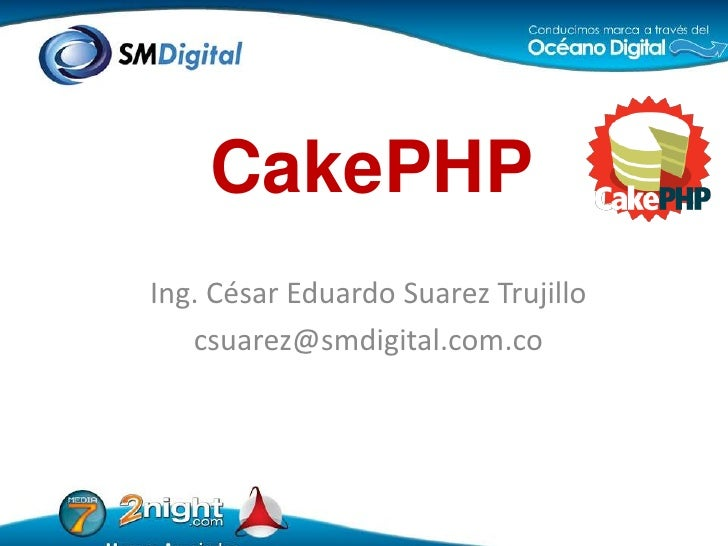 CakePHP<br />Ing. César Eduardo Suarez Trujillo<br />csuarez@smdigital.com.co<br />