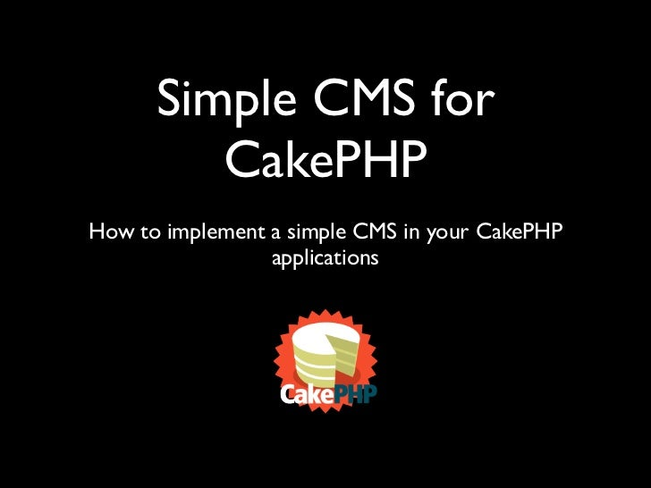 Simple CMS for          CakePHP How to implement a simple CMS in your CakePHP                  applications