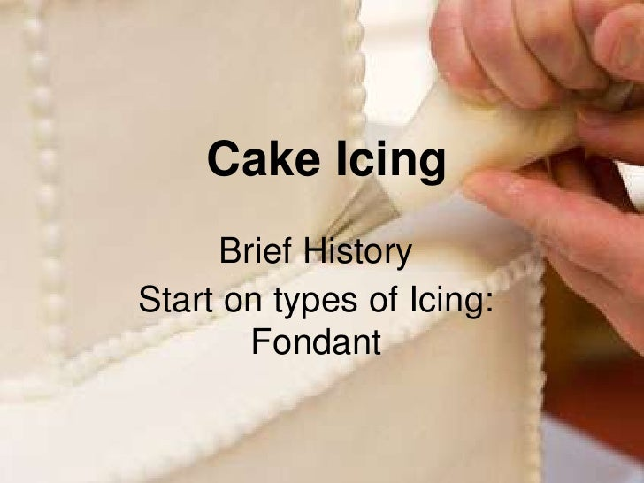 Brief History <br />Start on types of Icing: Fondant<br />Cake Icing<br />