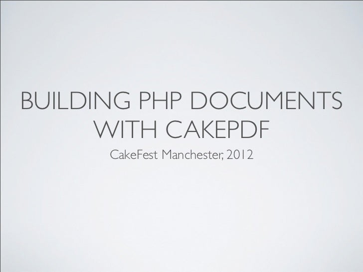 BUILDING PHP DOCUMENTS      WITH CAKEPDF      CakeFest Manchester, 2012