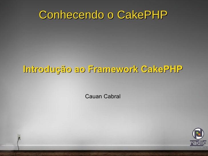 Conhecendo o CakePHP Introdução ao Framework CakePHP Cauan Cabral