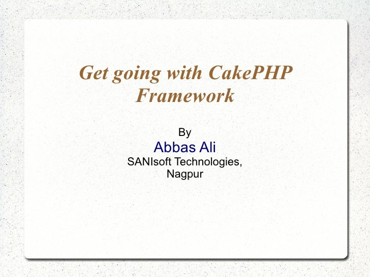 Get going with CakePHP Framework By Abbas Ali SANIsoft Technologies, Nagpur