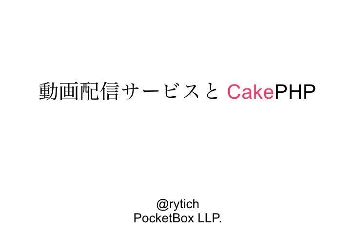 動画配信サービスと CakePHP             @rytich      PocketBox LLP.