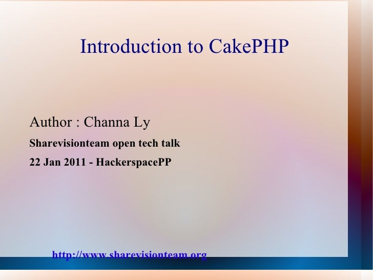 Introduction to CakePHP <ul>Author : Channa Ly Sharevisionteam open tech talk  22 Jan 2011 - HackerspacePP http://www.shar...