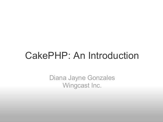 CakePHP: An Introduction Diana Jayne Gonzales Wingcast Inc.