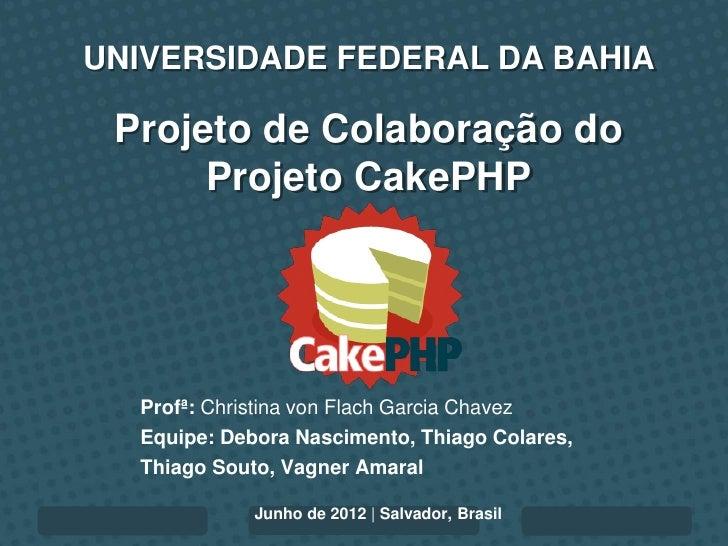 UNIVERSIDADE FEDERAL DA BAHIA Projeto de Colaboração do      Projeto CakePHP  Profª: Christina von Flach Garcia Chavez  Eq...