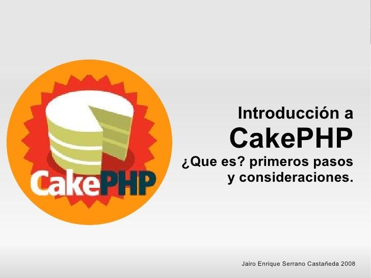 Introducción a       CakePHP ¿Que es? primeros pasos       y consideraciones.             Jairo Enrique Serrano Castañeda ...