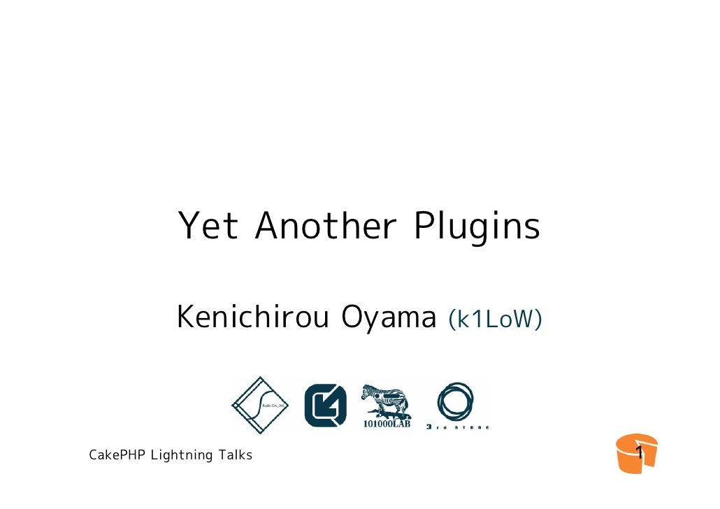 Yet Another Plugins              Kenichirou Oyama   (k1LoW)     CakePHP Lightning Talks                  1