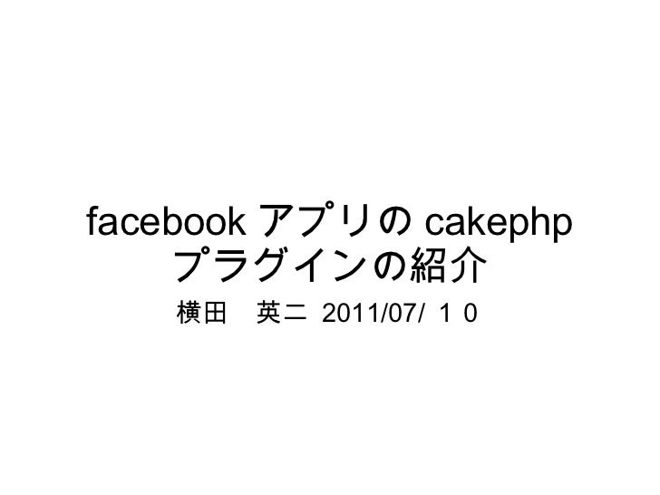 facebook アプリの cakephp プラグインの紹介 横田 英二  2011/07/ 10
