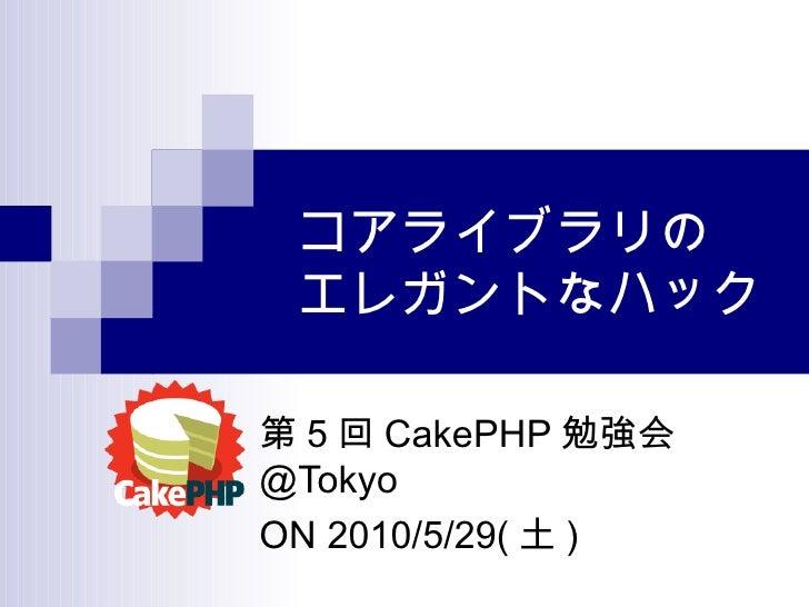 コアライブラリの エレガントなハック 第 5 回 CakePHP 勉強会 @Tokyo ON 2010/5/29( 土 )
