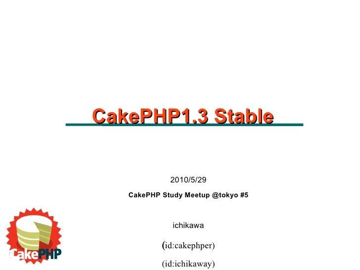 2010/5/29 CakePHP Study Meetup @tokyo #5 ichikawa (id:cakephper)  (id:ichikaway) CakePHP1.3 Stable