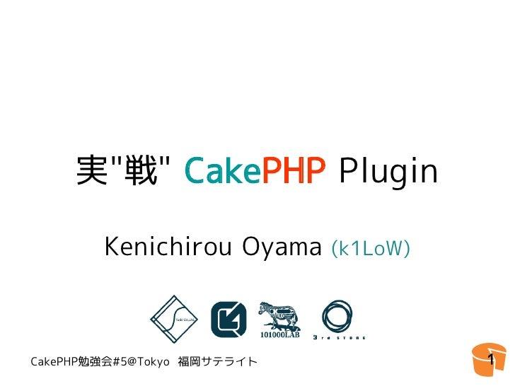 """実""""戦"""" CakePHP Plugin          Kenichirou Oyama     (k1LoW)     CakePHP勉強会#5@Tokyo 福岡サテライト             1"""