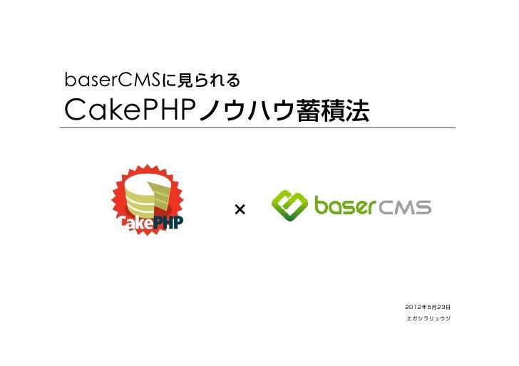 baserCMSに見られるCakePHPノウハウ蓄積法            ×                 2012年5月23日                 エガシラリュウジ