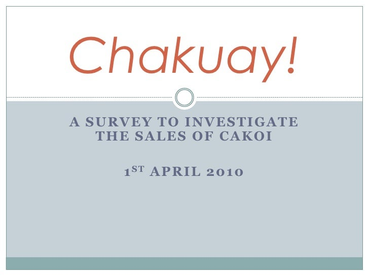 A survey to investigate the sales of cakoi<br />1stapril 2010<br />Chakuay!<br />