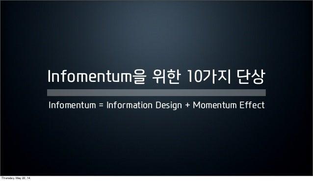 Infomentum을 위한 10가지 단상 Infomentum = Information Design + Momentum Effect Thursday, May 22, 14