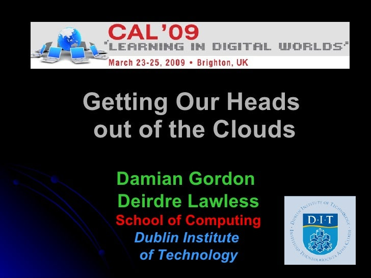 Getting Our Heads  out of the Clouds Damian Gordon  Deirdre Lawless School of Computing Dublin Institute  of Technology
