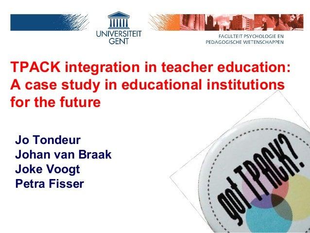 TPACK integration in teacher education:A case study in educational institutionsfor the futureJo TondeurJohan van BraakJoke...