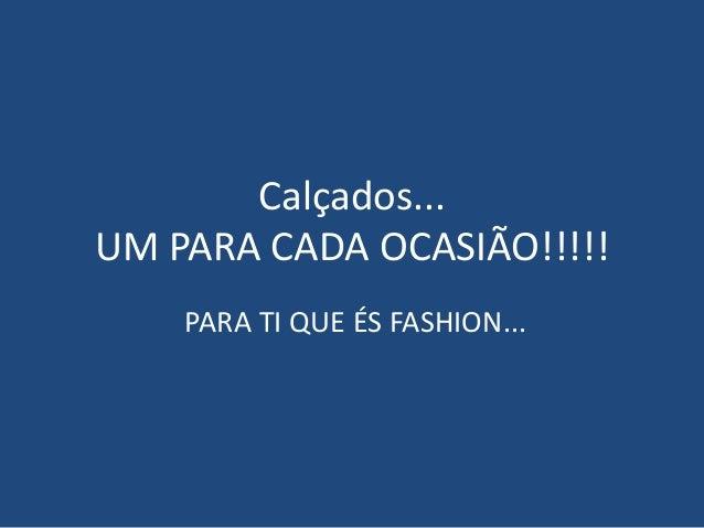 Calçados... UM PARA CADA OCASIÃO!!!!! PARA TI QUE ÉS FASHION...