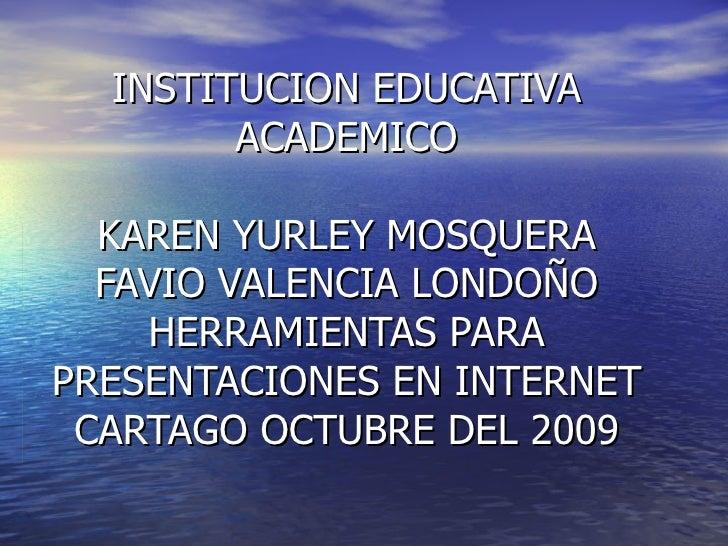 INSTITUCION EDUCATIVA ACADEMICO KAREN YURLEY MOSQUERA FAVIO VALENCIA LONDOÑO HERRAMIENTAS PARA PRESENTACIONES EN INTERNET ...