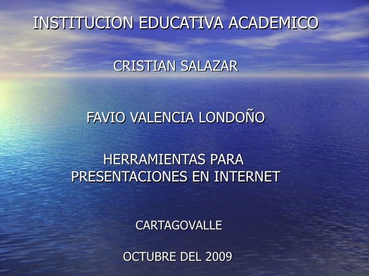 INSTITUCION EDUCATIVA ACADEMICO CRISTIAN SALAZAR FAVIO VALENCIA LONDOÑO HERRAMIENTAS PARA  PRESENTACIONES EN INTERNET   CA...