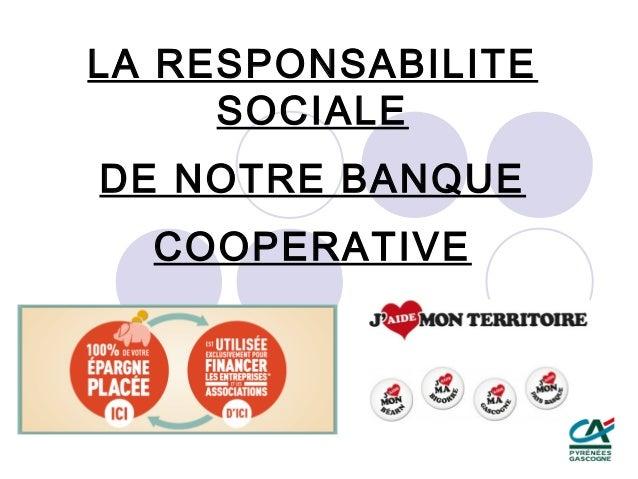 LA RESPONSABILITE     SOCIALEDE NOTRE BANQUE  COOPERATIVE