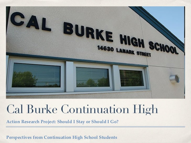 Cal Burke Continuation HighAction Research Project: Should I Stay or Should I Go?Perspectives from Continuation High Schoo...
