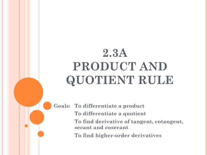 2.3A  PRODUCT AND QUOTIENT RULE Goals:  To differentiate a product To differentiate a quotient To find derivative of tange...