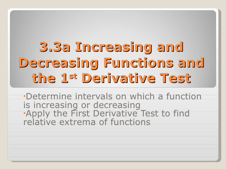 3.3a Increasing and Decreasing Functions and the 1 st  Derivative Test <ul><li>Determine intervals on which a function is ...