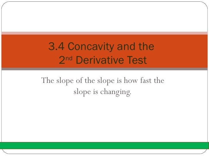 The slope of the slope is how fast the slope is changing. 3.4 Concavity and the  2 nd  Derivative Test