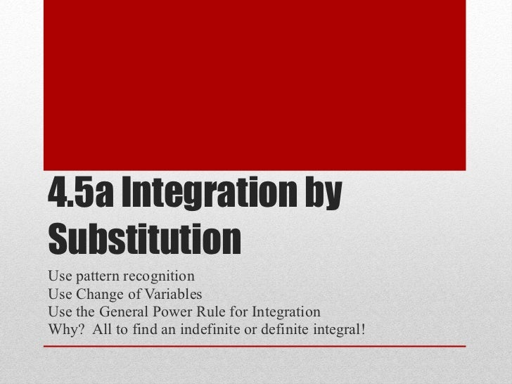 4.5a Integration by Substitution Use pattern recognition  Use Change of Variables Use the General Power Rule for Integrati...
