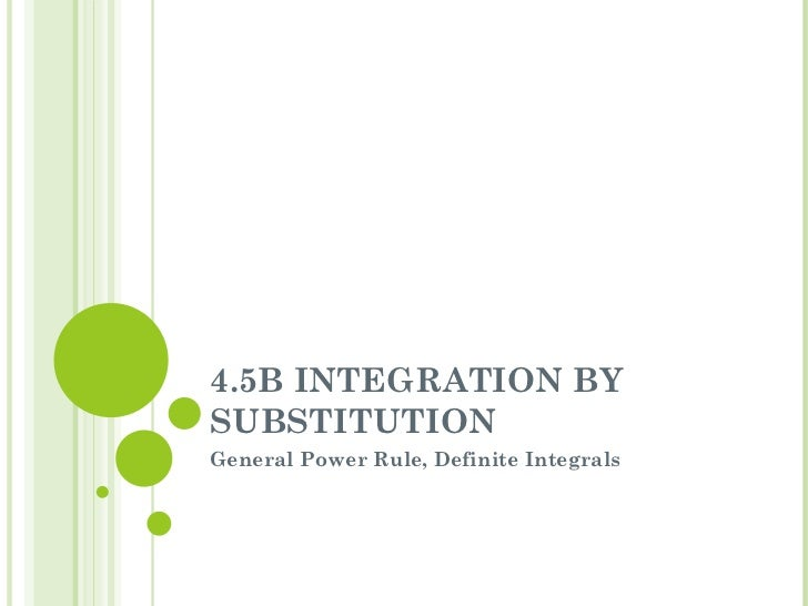 4.5B INTEGRATION BY SUBSTITUTION General Power Rule, Definite Integrals