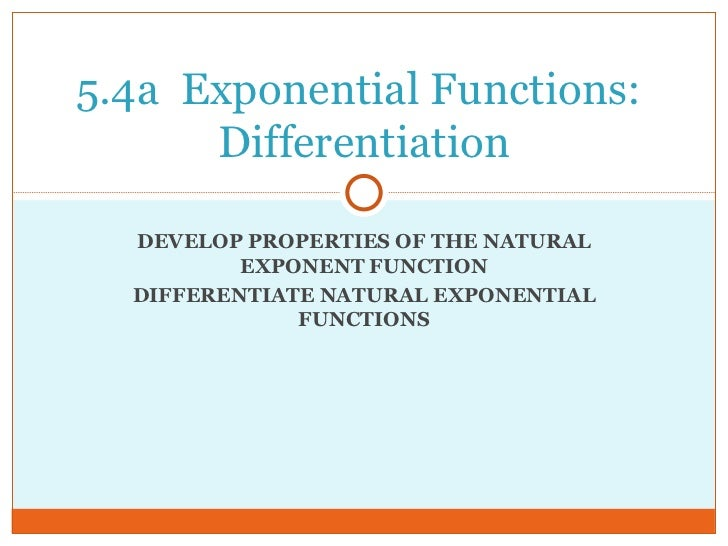 DEVELOP PROPERTIES OF THE NATURAL EXPONENT FUNCTION DIFFERENTIATE NATURAL EXPONENTIAL FUNCTIONS 5.4a  Exponential Function...