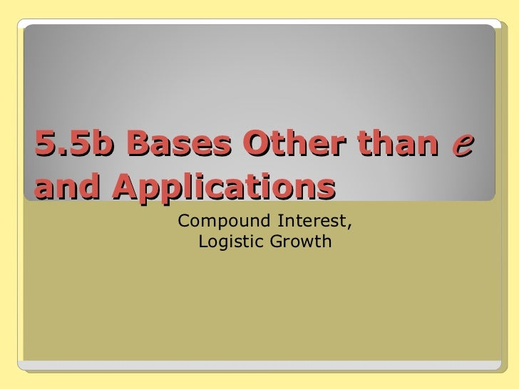 5.5b Bases Other than  e  and Applications Compound Interest, Logistic Growth