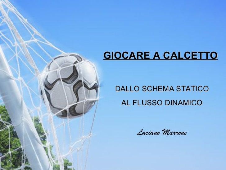 GIOCARE A CALCETTO   DALLO SCHEMA STATICO AL FLUSSO DINAMICO Luciano Marrone