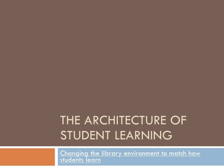 THE ARCHITECTURE OF STUDENT LEARNING Changing the library environment to match how students learn