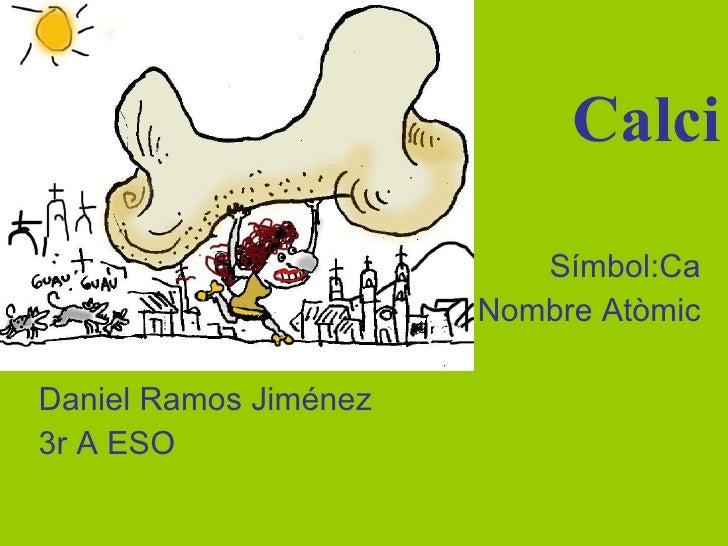 Calci Símbol:Ca Nombre Atòmic Daniel Ramos Jiménez 3r A ESO