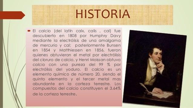 HISTORIA  El calcio (del latín calx, calis , cal) fue descubierto en 1808 por Humphry Davy mediante la electrólisis de un...