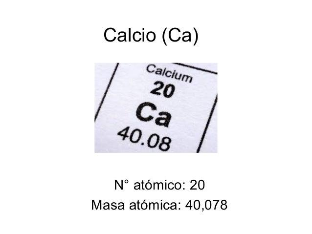 Calcio (Ca)  N° atómico: 20  Masa atómica: 40,078