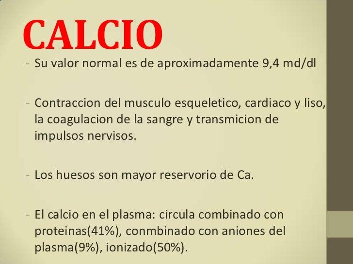 CALCIO- Su valor normal es de aproximadamente 9,4 md/dl- Contraccion del musculo esqueletico, cardiaco y liso,  la coagula...