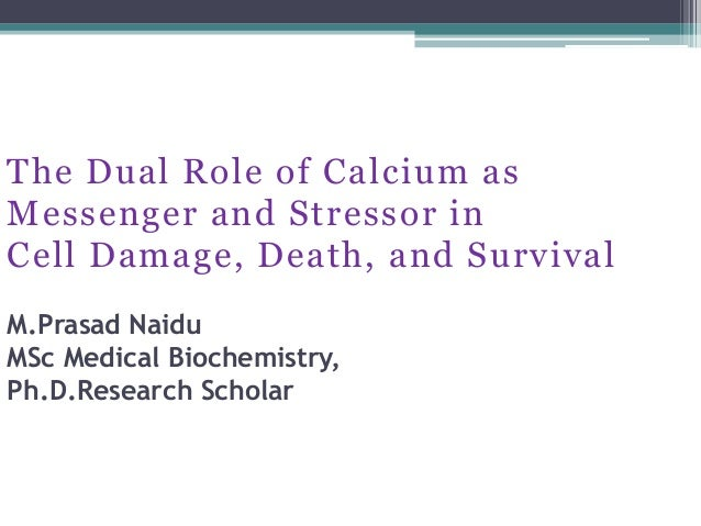 The Dual Role of Calcium as Messenger and Stressor in Cell Damage, Death, and Survival M.Prasad Naidu MSc Medical Biochemi...